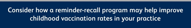 Consider how a reminder-recall program may help improve childhood vaccination rate in your practice